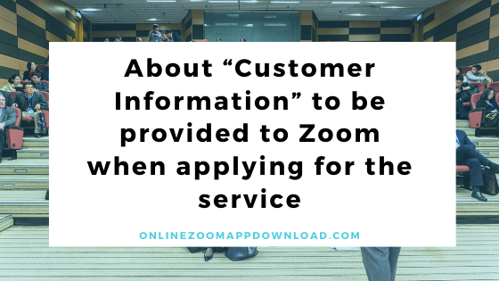 """About """"Customer Information"""" to be provided to Zoom when applying for the service"""