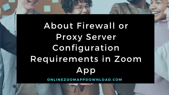 About Firewall or Proxy Server Configuration Requirements in Zoom App