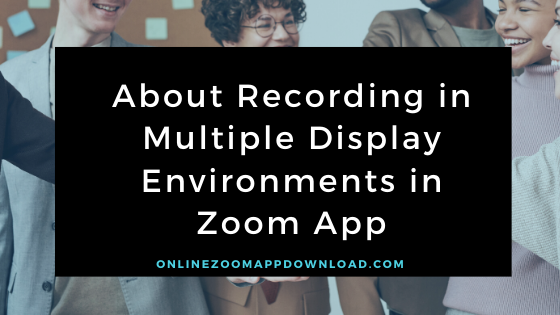 About Recording in Multiple Display Environments in Zoom App