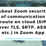 About Zoom security of communication route on cloud (SIP over TLS, SRTP, AES, etc.) in Zoom App