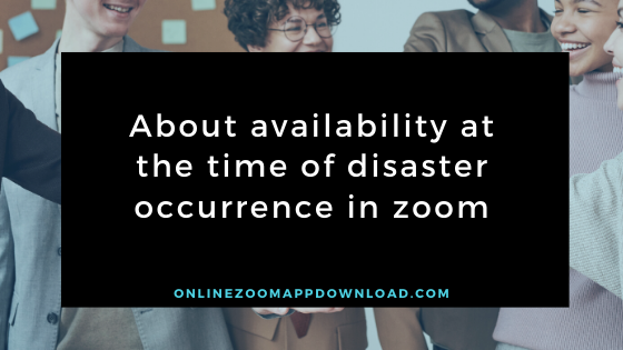 About availability at the time of disaster occurrence in zoom