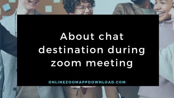 About chat destination during zoom meeting