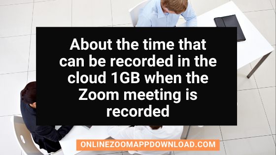 About the time that can be recorded in the cloud 1GB when the Zoom meeting is recorded