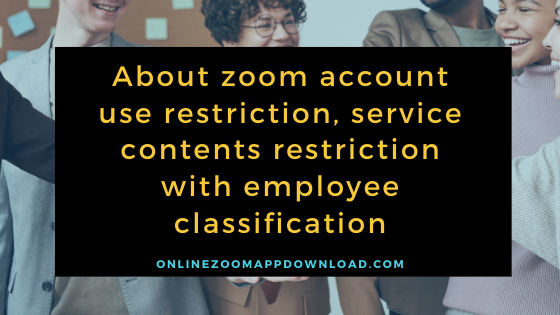 About zoom account use restriction, service contents restriction with employee classification