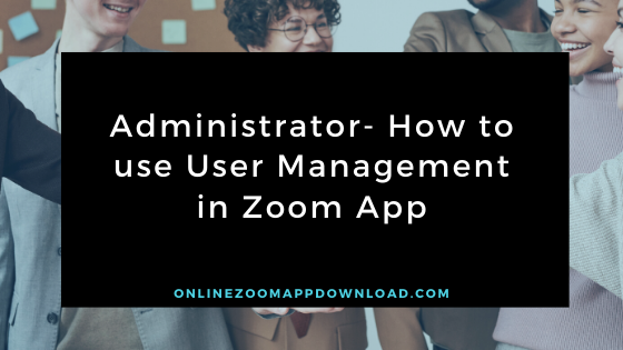 Administrator- How to use User Management in Zoom App
