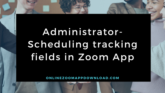 Administrator-Scheduling tracking fields in Zoom App