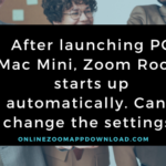 After launching PC Mac Mini, Zoom Room starts up automatically. Can I change the settings?