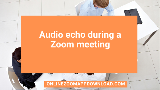 Audio echo during a Zoom meeting