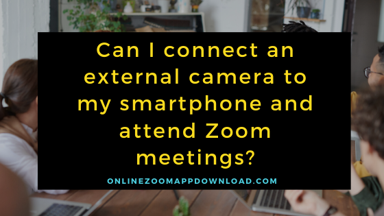 external camera to my smartphone and attend zoom meetings