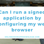 Can I run a signed application by configuring my web browser?