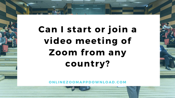 Can I start or join a video meeting of Zoom from any country?