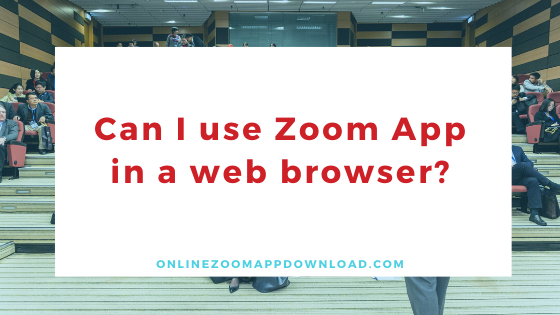 Can I use Zoom App in a web browser