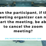 Can the participant, if the meeting organizer can not start the meeting, be able to cancel the zoom meeting?