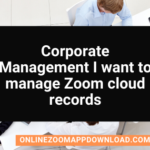 【Corporate Management】 I want to manage Zoom cloud records