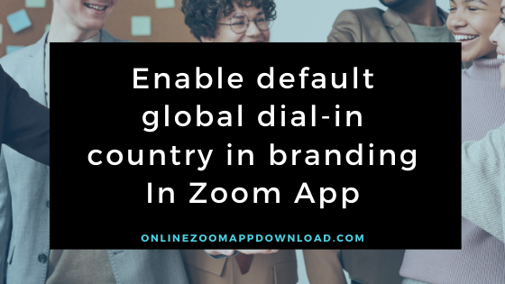Enable default global dial-in country in branding In Zoom App
