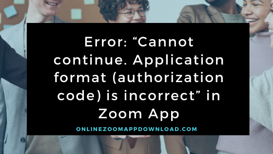 """Error: """"Cannot continue. Application format (authorization code) is incorrect"""" in Zoom App"""