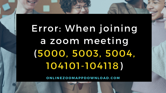 Error: When joining a zoom meeting (5000, 5003, 5004, 104101-104118)