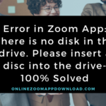 Error in Zoom App: There is no disk in the drive. Please insert a disc into the drive-100% Solved