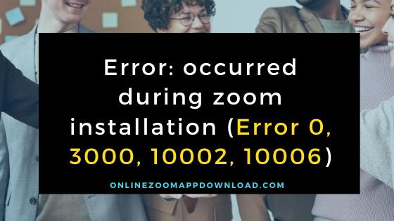 Error: occurred during zoom installation (Error 0, 3000, 10002, 10006)