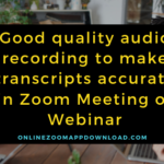Good quality audio recording to make transcripts accurate in Zoom  Meeting or Webinar