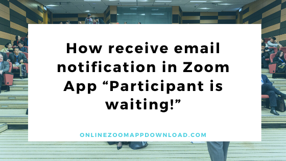 """How receive email notification in Zoom App """"Participant is waiting!"""""""