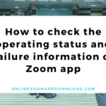 How to check the operating status and failure information of Zoom app