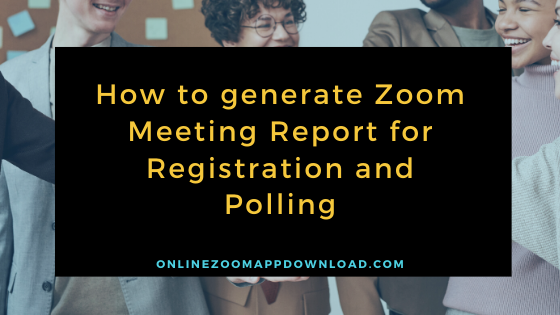 How to generate Zoom Meeting Report for Registration and Polling