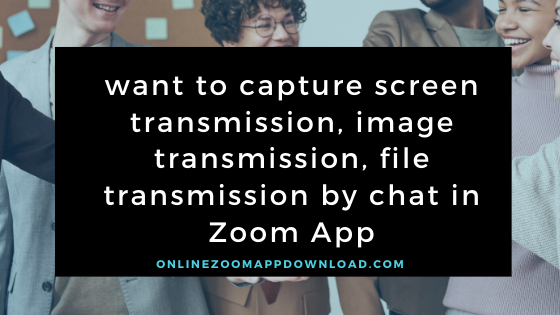 I want to capture screen transmission, image transmission, file transmission by chat in Zoom App