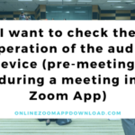 I want to check the operation of the audio device (pre-meeting / during a meeting in Zoom App)
