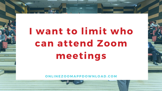 I want to limit who can attend Zoom meetings
