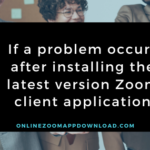 If a problem occurs after installing the latest version Zoom client application