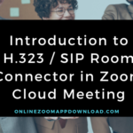 Introduction to H.323 / SIP Room Connector in Zoom Cloud Meeting