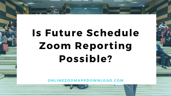 Is Future Schedule Zoom Reporting Possible