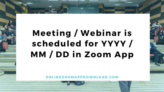 Meeting / Webinar is scheduled for YYYY / MM / DD in Zoom App