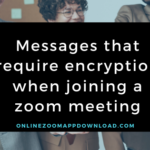 Messages that require encryption when joining a zoom meeting