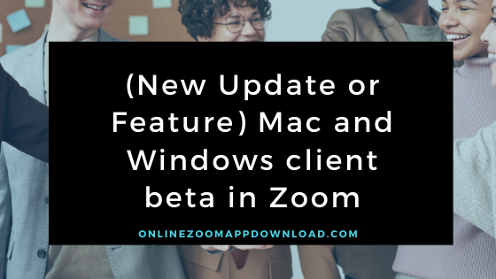 (New Update or Feature) Mac and Windows client beta in Zoom