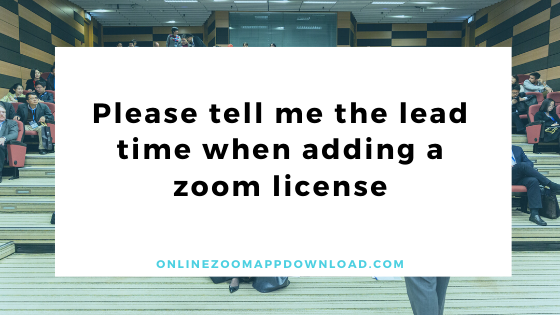 Please tell me the lead time when adding a zoom license