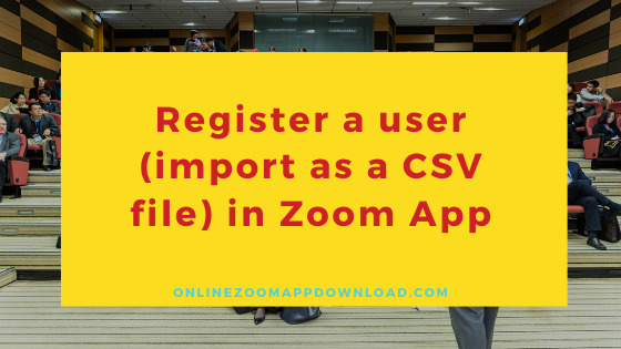 Register a user (import as a CSV file) in Zoom App