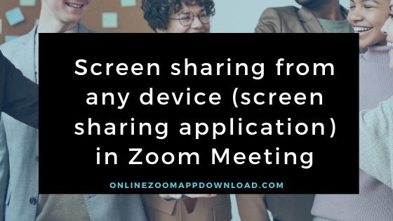 Screen sharing from any device (screen sharing application) in Zoom Meeting
