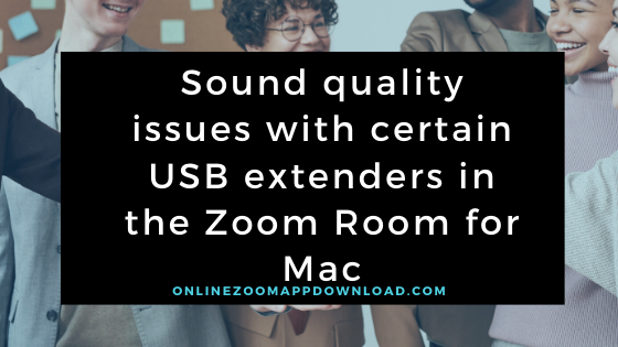 Sound quality issues with certain USB extenders in the Zoom Room for Mac