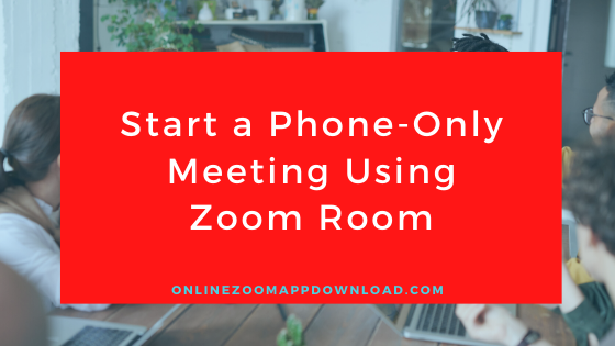 Start a Phone-Only Meeting Using Zoom Room