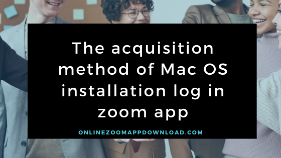 The acquisition method of Mac OS installation log in zoom app