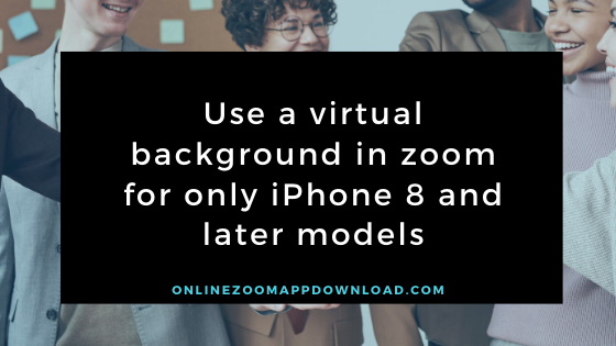 Use a virtual background in zoom for only iPhone 8 and later models