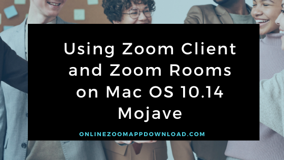Using Zoom Client and Zoom Rooms on Mac OS 10.14 Mojave