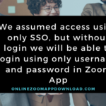 We assumed access using only SSO, but without login we will be able to login using only username and password in Zoom App