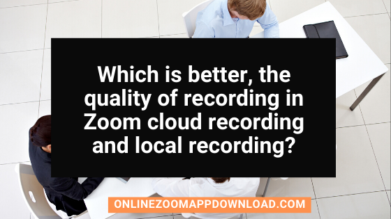 Which is better, the quality of recording in Zoom cloud recording and local recording?