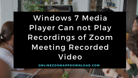 Windows 7 Media Player Can not Play Recordings of Zoom Meeting Recorded Video