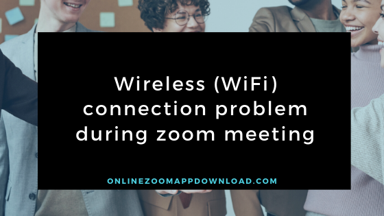 Wireless (WiFi) connection problem during zoom meeting