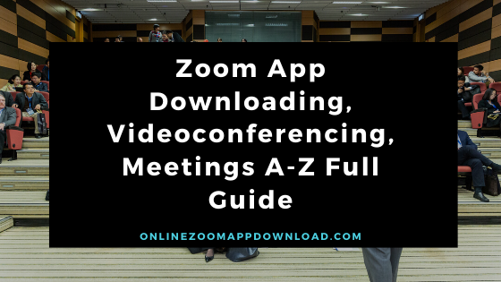 Zoom App Downloading, Videoconferencing, Meetings A-Z Full Guide