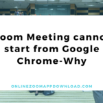 Zoom Meeting cannot start from Google Chrome-Why